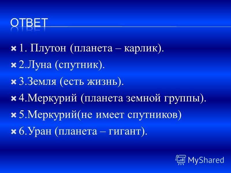 1. Плутон (планета – карлик). 2. Луна (спутник). 3. Земля (есть жизнь). 4. Меркурий (планета земной группы). 5.Меркурий(не имеет спутников) 6. Уран (планета – гигант).