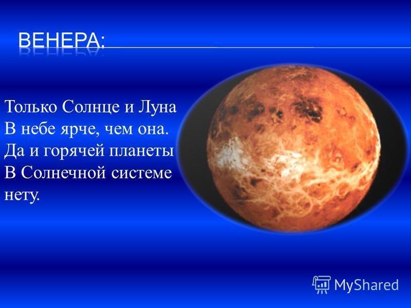 Только Солнце и Луна В небе ярче, чем она. Да и горячей планеты В Солнечной системе нету.
