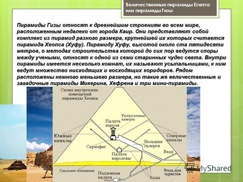 Величественные пирамиды Египта или пирамиды Гизы Пирамиды Гизы относят к древнейшим строениям во всем мире, расположенным недалеко от города Каир. Они представляют собой комплекс из пирамид разного размера, крупнейшей их которых считается пирамида Хе