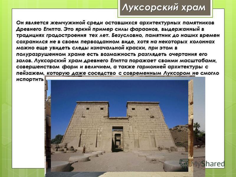 Луксорский храм Он является жемчужиной среди оставшихся архитектурных памятников Древнего Египта. Это яркий пример силы фараонов, выдержанный в традициях градостроения тех лет. Безусловно, памятник до наших времен сохранился не в своем первозданном в