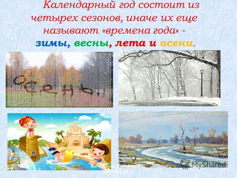 Календарный год состоит из четырех сезонов, иначе их еще называют «времена года» - зимы, весны, лета и осени. выполнила Зинченко Л.В. декабрь 2013