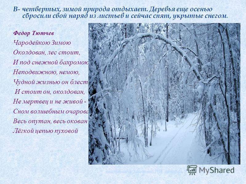 В- четвертых, зимой природа отдыхает. Деревья еще осенью сбросили свой наряд из листьев и сейчас спят, укрытые снегом. Федор Тютчев Чародейкою Зимою Околдован, лес стоит, И под снежной бахромою, Неподвижною, немою, Чудной жизнью он блестит. И стоит о
