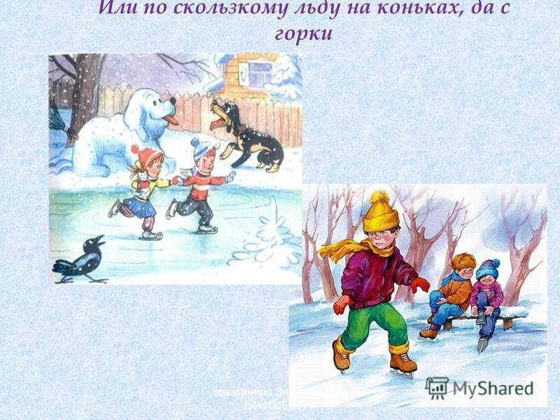 Или по скользкому льду на коньках, да с горки выполнила Зинченко Л.В. декабрь 2013