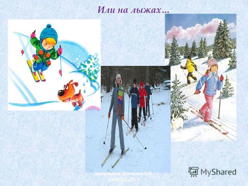Или на лыжах… выполнила Зинченко Л.В. декабрь 2013