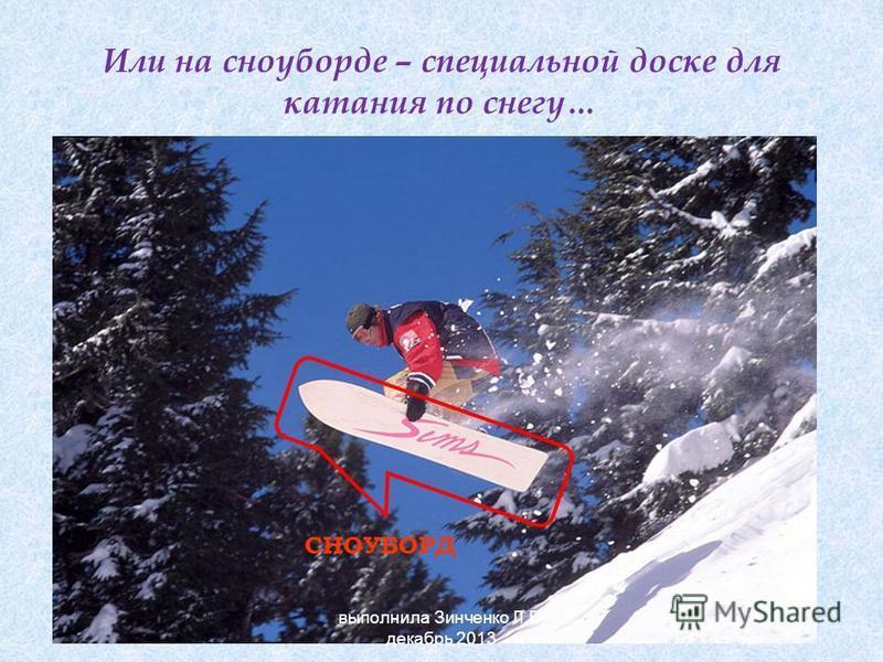 Или на сноуборде – специальной доске для катания по снегу… СНОУБОРД выполнила Зинченко Л.В. декабрь 2013