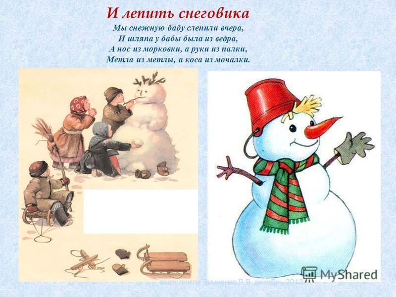 И лепить снеговика Мы снежную бабу слепили вчера, И шляпа y бабы была из ведра, А нос из морковки, а pyки из палки, Метла из метлы, а коса из мочалки. выполнила Зинченко Л.В. декабрь 2013