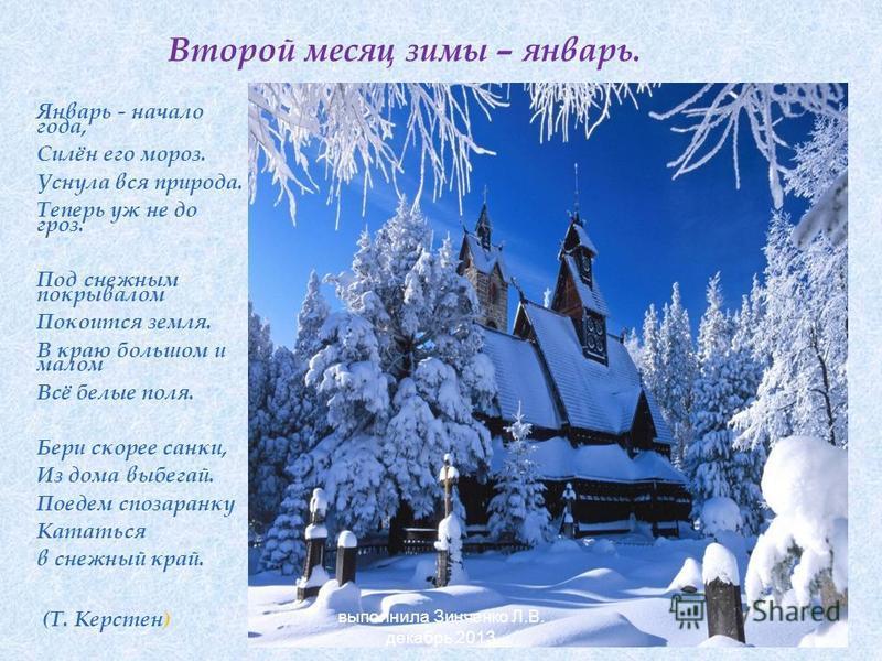 Второй месяц зимы – январь. Январь - начало года, Силён его мороз. Уснула вся природа. Теперь уж не до гроз. Под снежным покрывалом Покоится земля. В краю большом и малом Всё белые поля. Бери скорее санки, Из дома выбегай. Поедем спозаранку Кататься