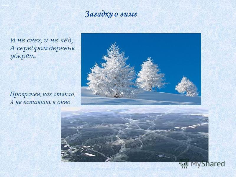 Загадки о зиме (Иней) И не снег, и не лёд, А серебром деревья уберёт. Прозрачен, как стекло, А не вставишь в окно. выполнила Зинченко Л.В. декабрь 2013