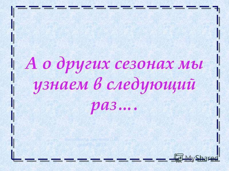 А о других сезонах мы узнаем в следующий раз…. выполнила Зинченко Л.В. декабрь 2013