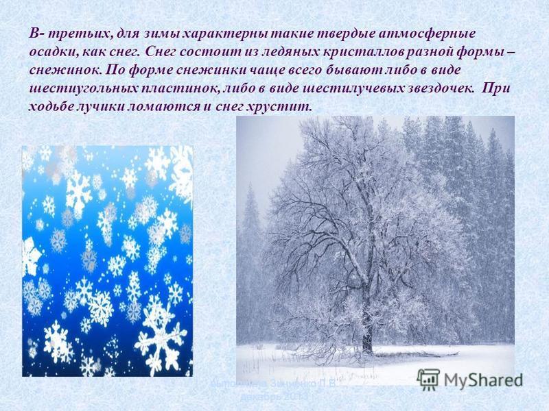 В- третьих, для зимы характерны такие твердые атмосферные осадки, как снег. Снег состоит из ледяных кристаллов разной формы – снежинок. По форме снежинки чаще всего бывают либо в виде шестиугольных пластинок, либо в виде шестилучевых звездочек. При х