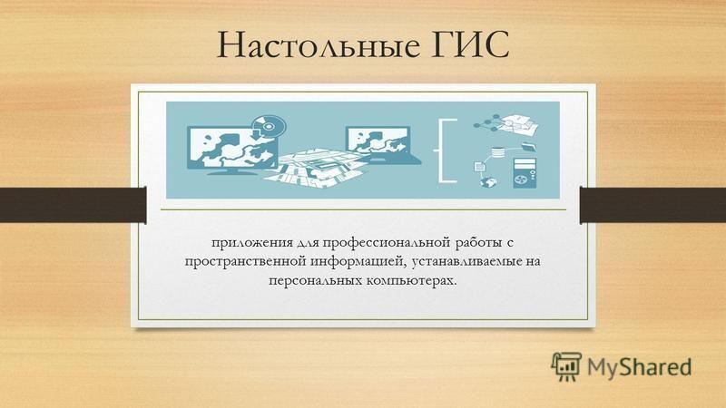 Настольные ГИС приложения для профессиональной работы с пространственной информацией, устанавливаемые на персональных компьютерах.