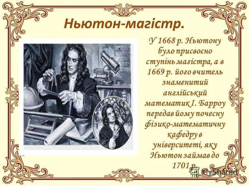Ньютон-магістр. У 1668 р. Ньютону було присвоєно ступінь магістра, а в 1669 р. його вчитель знаменитий англійський математик І. Барроу передав йому почесну фізико-математичну кафедру в університеті, яку Ньютон займав до 1701 р.