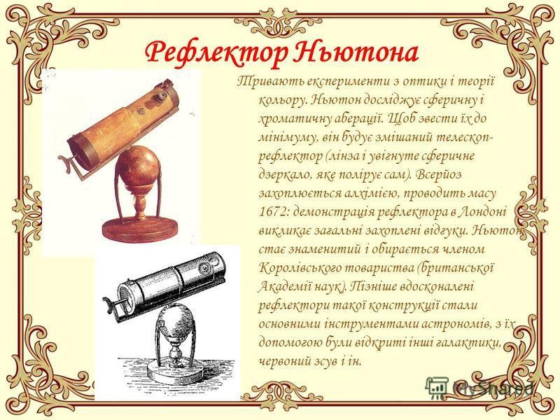 Рефлектор Ньютона Тривають експерименти з оптики і теорії кольору. Ньютон досліджує сферичну і хроматичну аберації. Щоб звести їх до мінімуму, він будує змішаний телескоп- рефлектор (лінза і увігнуте сферичне дзеркало, яке полірує сам). Всерйоз захоп