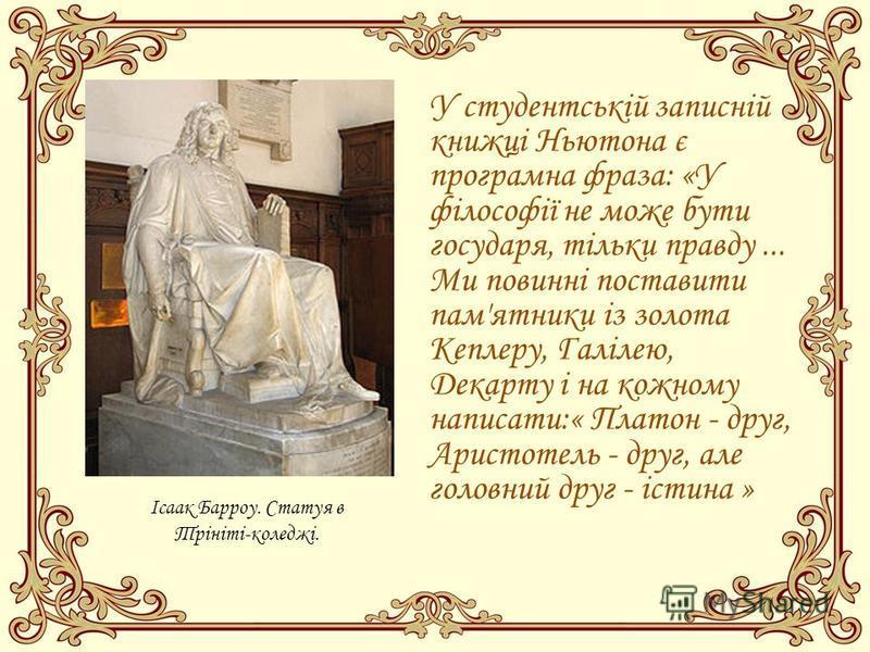 У студентській записній книжці Ньютона є програмна фраза: «У філософії не може бути государя, тільки правду... Ми повинні поставити пам'ятники із золота Кеплеру, Галілею, Декарту і на кожному написати:« Платон - друг, Аристотель - друг, але головний