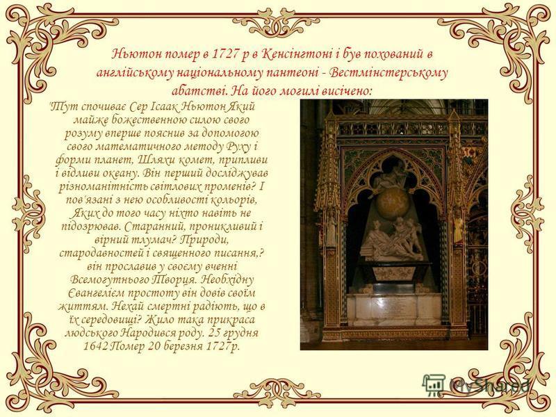 Ньютон помер в 1727 р в Кенсінгтоні і був похований в англійському національному пантеоні - Вестмінстерському абатстві. На його могилі висічено: