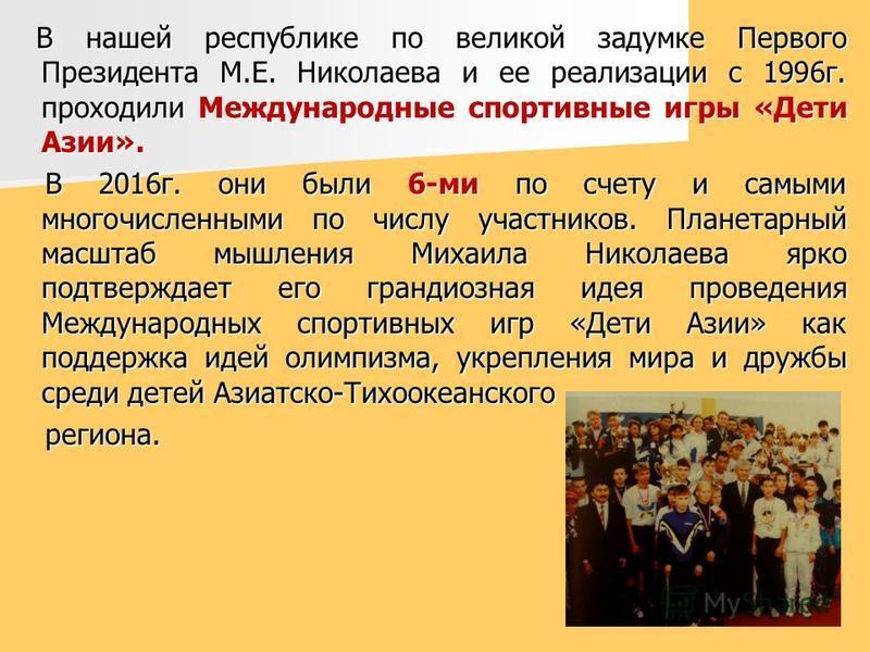 В нашей республике по великой задумке Первого Президента М.Е. Николаева и ее реализации с 1996 г. проходили Международные спортивные игры «Дети Азии». В нашей республике по великой задумке Первого Президента М.Е. Николаева и ее реализации с 1996 г. п