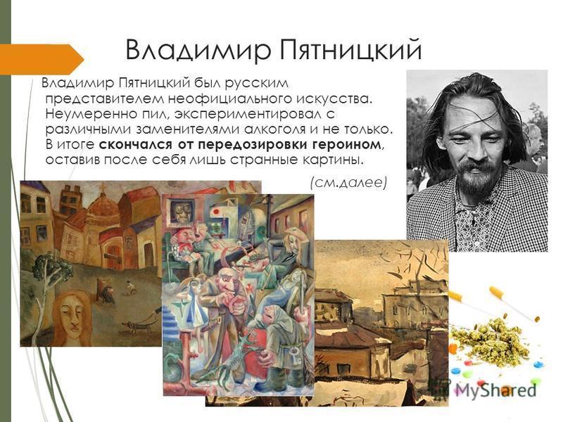 Владимир Пятницкий Владимир Пятницкий был русским представителем неофициального искусства. Неумеренно пил, экспериментировал с различными заменителями алкоголя и не только. В итоге скончался от передозировки героином, оставив после себя лишь странные