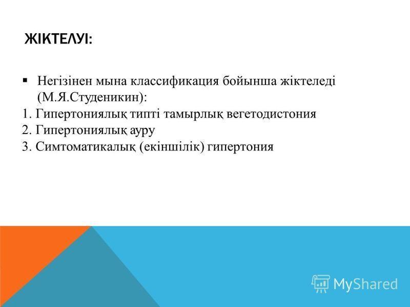 ЖІКТЕЛУІ: Негізінен мина классификация бойынша жіктеледі (М.Я.Студеникин): 1. Гипертониялық типті таймырлық вегетодистония 2. Гипертониялық ауру 3. Симтоматикалық (екіншілік) гипертония