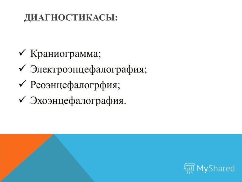 Краниограмма; Электроэнцефалография; Реоэнцефалогрфия; Эхоэнцефалография. ДИАГНОСТИКАСЫ: