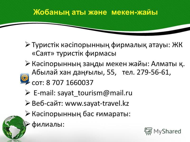 Туристік кәсіпорынның фирмалық атауы: ЖК «Саят» туристік фирмасы Кәсіпорынның заңды мекен жайы: Алматы қ. Абылай хан даңғылы, 55, тел. 279-56-61, сот: 8 707 1660037 E-mail: sayat_tourism@mail.ru Веб-сайт: www.sayat-travel.kz Кәсіпорынның бас ғимараты