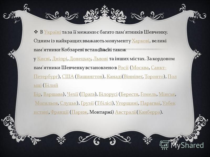 В Україні та за її межами є багато пам ' ятників Шевченку. Одним із найкращих вважають монумент у Харкові, великі пам ' ятники Кобзареві встановлені також у Києві, Дніпрі, Донецьку, Львові та інших містах. За кордоном пам ' ятники Шевченку встановлен