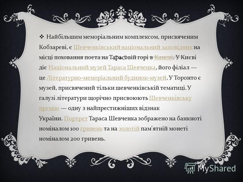 Найбільшим меморіальним комплексом, присвяченим Кобзареві, є Шевченківський національний заповідник на місці поховання поета на Тарасовій горі в Каневі. У Києві діє Національний музей Тараса Шевченка, його філіал це Літературно - меморіальний будинок