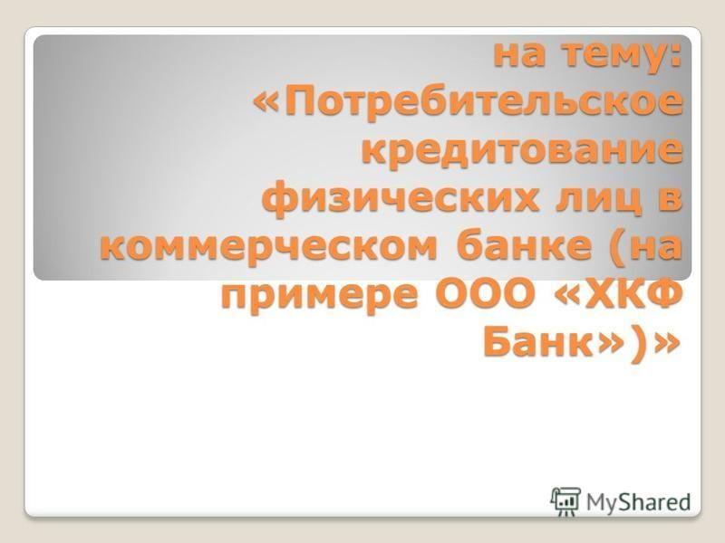 на тему: «Потребительское кредитование физических лиц в коммерческом банке (на примере ООО «ХКФ Банк»)»