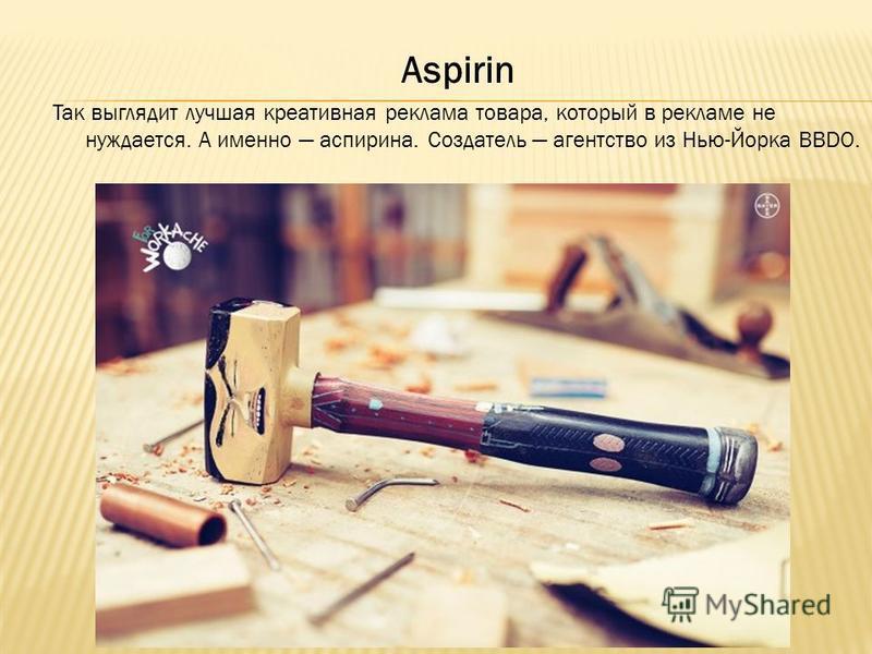 Aspirin Так выглядит лучшая креативная реклама товара, который в рекламе не нуждается. А именно аспирина. Создатель агентство из Нью-Йорка BBDO.