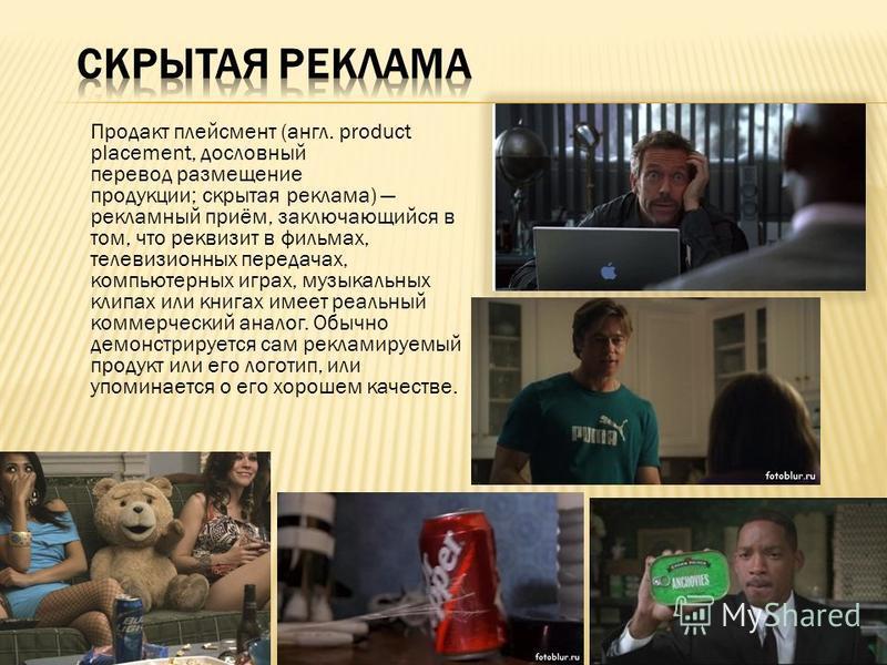 Продакт плейсмент (англ. product placement, дословный перевод размещение продукции; скрытая реклама) рекламный приём, заключающийся в том, что реквизит в фильмах, телевизионных передачах, компьютерных играх, музыкальных клипах или книгах имеет реальн