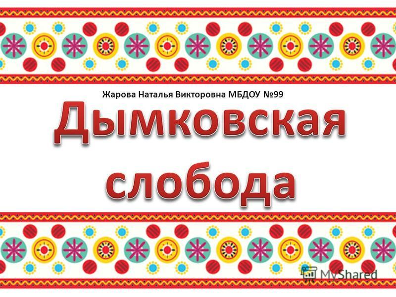 Жарова Наталья Викторовна МБДОУ 99