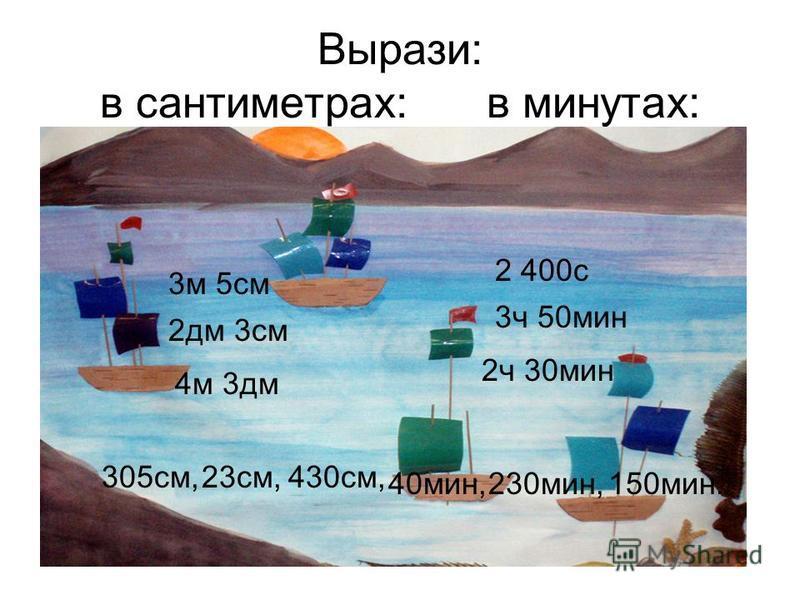 Вырази: в сантиметрах: в минутах: 4 м 3 дм 2 дм 3 см 3 м 5 см 2 ч 30 мин 3 ч 50 мин 2 400 с 305 см,23 см,430 см, 40 мин,230 мин,150 мин.