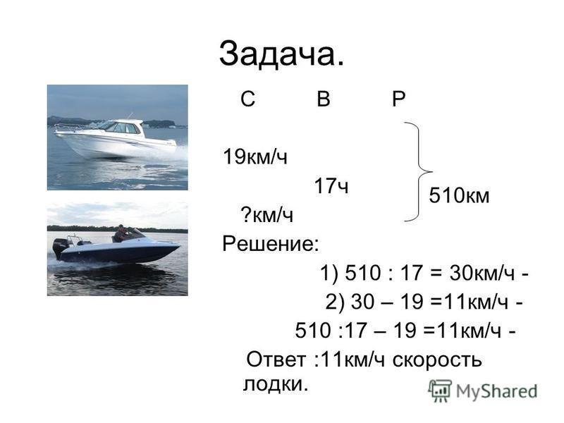 Задача. С В Р 19 км/ч 17 ч ?км/ч Решение: 1) 510 : 17 = 30 км/ч - 2) 30 – 19 =11 км/ч - 510 :17 – 19 =11 км/ч - Ответ :11 км/ч скорость лодки. 510 км