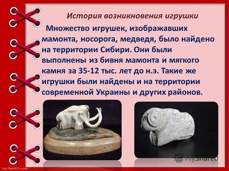 Множество игрушек, изображавших мамонта, носорога, медведя, было найдено на территории Сибири. Они были выполнены из бивня мамонта и мягкого камня за 35-12 тыс. лет до н.э. Такие же игрушки были найдены и на территории современной Украины и других ра