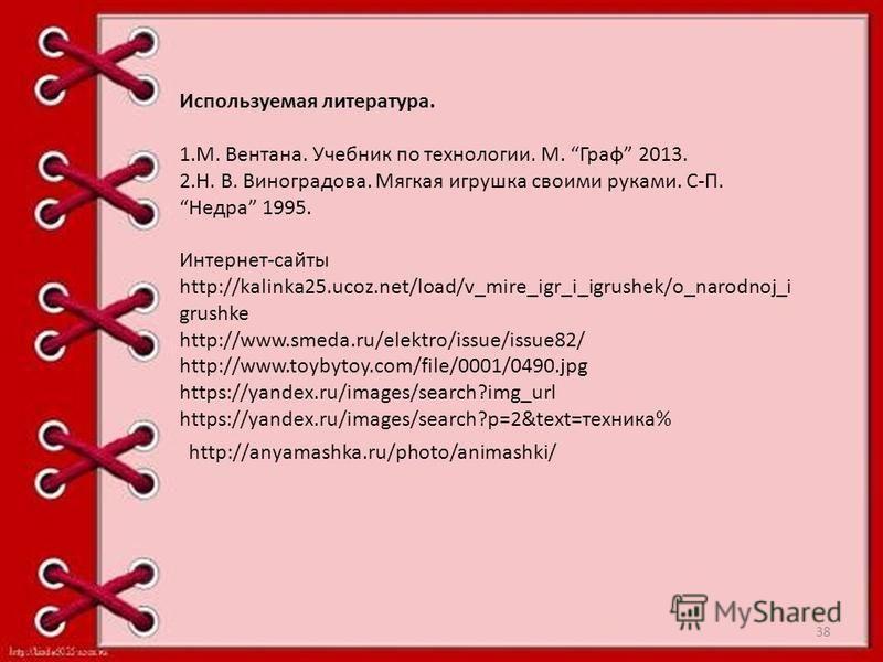 Используемая литература. 1.М. Вентана. Учебник по технологии. М. Граф 2013. 2.Н. В. Виноградова. Мягкая игрушка своими руками. С-П. Недра 1995. Интернет-сайты http://kalinka25.ucoz.net/load/v_mire_igr_i_igrushek/o_narodnoj_i grushke http://www.smeda.