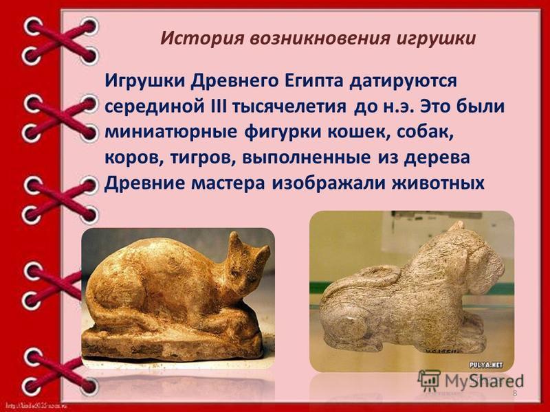 Игрушки Древнего Египта датируются серединой III тысячелетия до н.э. Это были миниатюрные фигурки кошек, собак, коров, тигров, выполненные из дерева Древние мастера изображали животных История возникновения игрушки 8