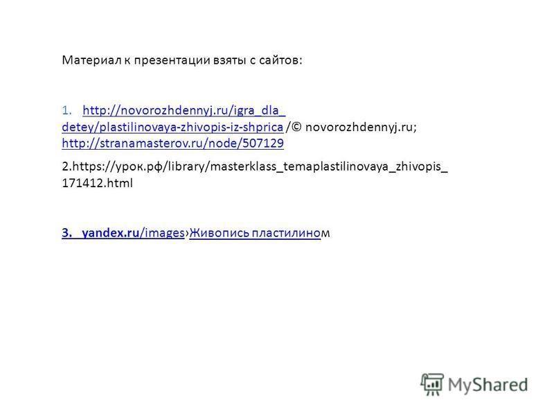 Материал к презентации взяты с сайтов: 1.http://novorozhdennyj.ru/igra_dla_http://novorozhdennyj.ru/igra_dla_ detey/plastilinovaya-zhivopis-iz-shpricadetey/plastilinovaya-zhivopis-iz-shprica /© novorozhdennyj.ru; http://stranamasterov.ru/node/507129