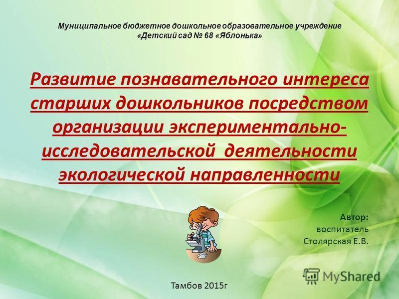 Муниципальное бюджетное дошкольное образовательное учреждение «Детский сад 68 «Яблонька» Развитие познавательного интереса старших дошкольников посредством организации экспериментально- исследовательской деятельности экологической направленности Авто