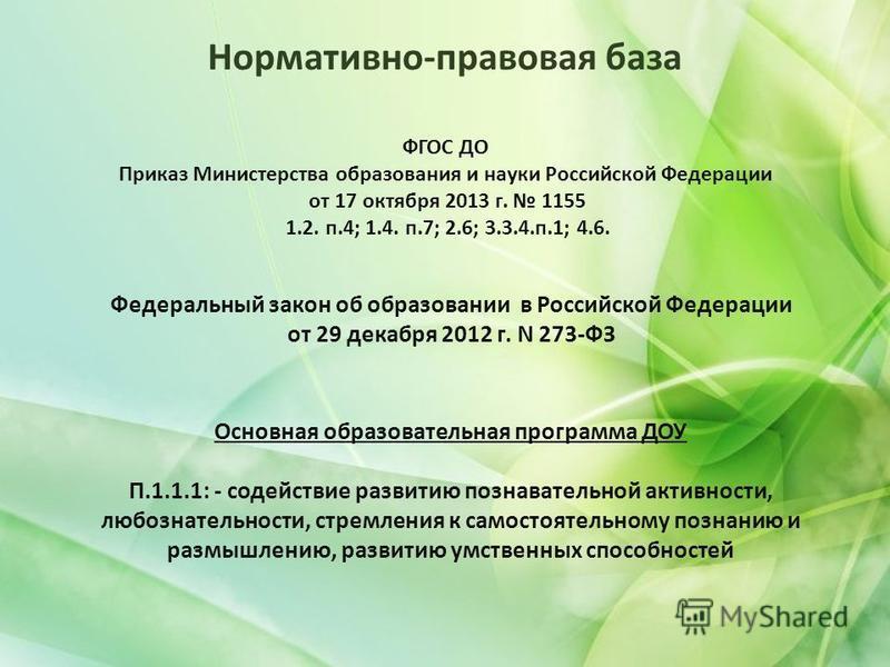 Нормативно-правовая база ФГОС ДО Приказ Министерства образования и науки Российской Федерации от 17 октября 2013 г. 1155 1.2. п.4; 1.4. п.7; 2.6; 3.3.4.п.1; 4.6. Основная образовательная программа ДОУ П.1.1.1: - содействие развитию познавательной акт