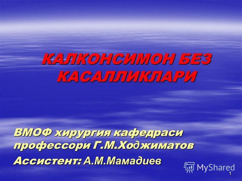 1 КАЛКОНСИМОН БЕЗ КАСАЛЛИКЛАРИ ВМОФ хирургия кафедраси профессори Г.М.Хо д жиматов Ассистент: А.М.Мамадиев