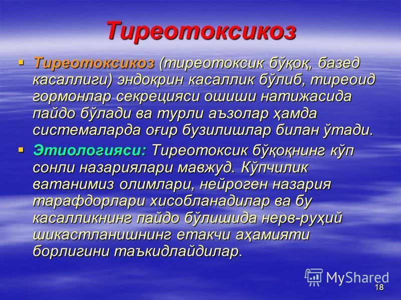 18 Тиреотоксикоз Тиреотоксикоз (тиреотоксик бўқоқ, базед касаллиги) эндокрин касаллик бўлиб, тиреоид гормонлар секрецияси ошиши натижасида пайдо бўлади ва турли аъзолар ҳамда системаларда оғир бузилишлар билан ўтади. Тиреотоксикоз (тиреотоксик бўқоқ,