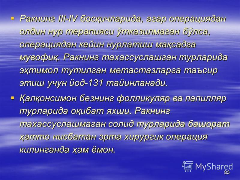 83 Ракнинг III-IV босқичларида, агар операциядан олдин нур терапияси ўтказилмаган бўлса, операциядан кейин нурлатиш мақсадга мувофиқ. Ракнинг тахассуслашган турларида эҳтимол тутилган метастазларга таъсир этиш учун йод-131 тайинланади. Ракнинг III-IV