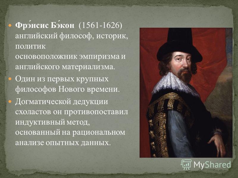 Фрэ́нсис Бэ́кон (1561-1626) английский философ, историк, политик основоположник эмпиризма и английского материализма. Один из первых крупных философов Нового времени. Догматической дедукции схоластов он противопоставил индуктивный метод, основанный н