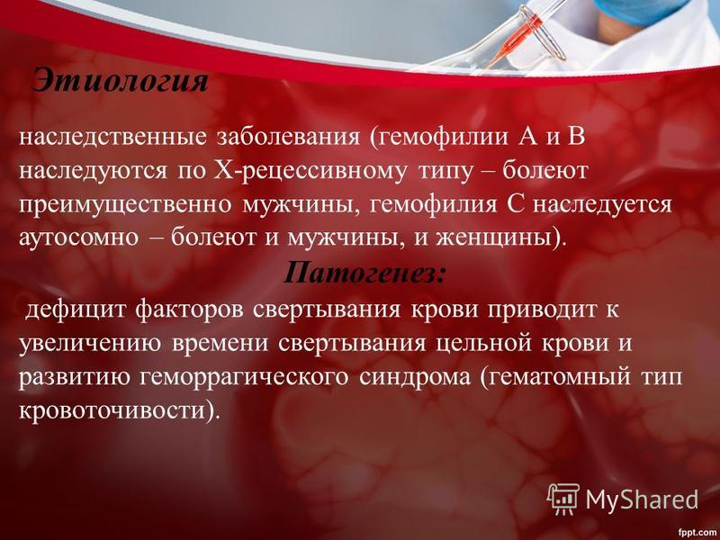 наследственные заболевания (гемофилии А и В наследуются по Х-рецессивному типу – болеют преимущественно мужчины, гемофилия С наследуется аутосомно – болеют и мужчины, и женщины). Патогенез: дефицит факторов свертывания крови приводит к увеличению вре