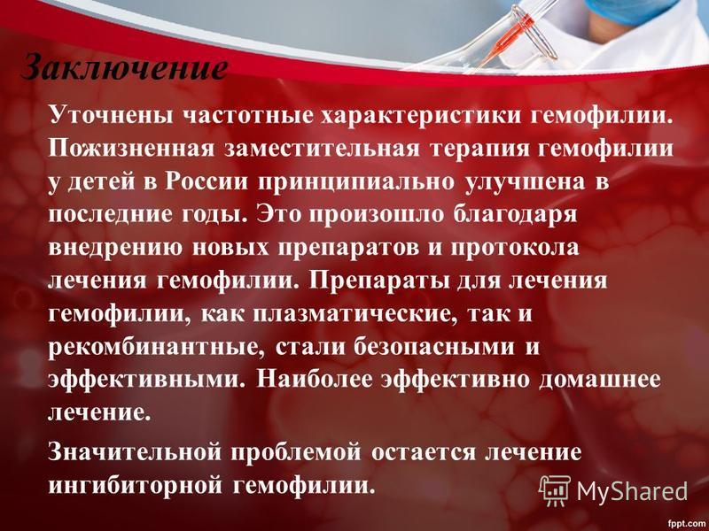 Заключение Уточнены частотные характеристики гемофилии. Пожизненная заместительная терапия гемофилии у детей в России принципиально улучшена в последние годы. Это произошло благодаря внедрению новых препаратов и протокола лечения гемофилии. Препараты
