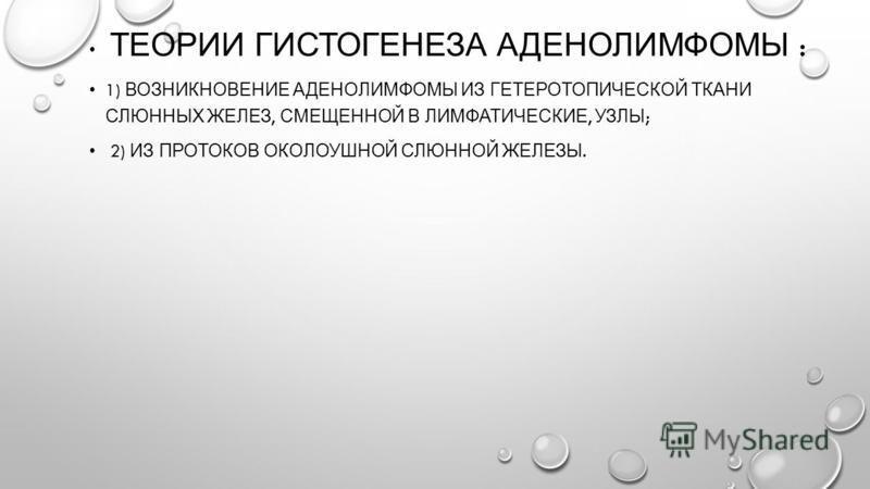 ТЕОРИИ ГИСТОГЕНЕЗА АДЕНОЛИМФОМЫ : 1) ВОЗНИКНОВЕНИЕ АДЕНОЛИМФОМЫ ИЗ ГЕТЕРОТОПИЧЕСКОЙ ТКАНИ СЛЮННЫХ ЖЕЛЕЗ, СМЕЩЕННОЙ В ЛИМФАТИЧЕСКИЕ, УЗЛЫ ; 2) ИЗ ПРОТОКОВ ОКОЛОУШНОЙ СЛЮННОЙ ЖЕЛЕЗЫ.