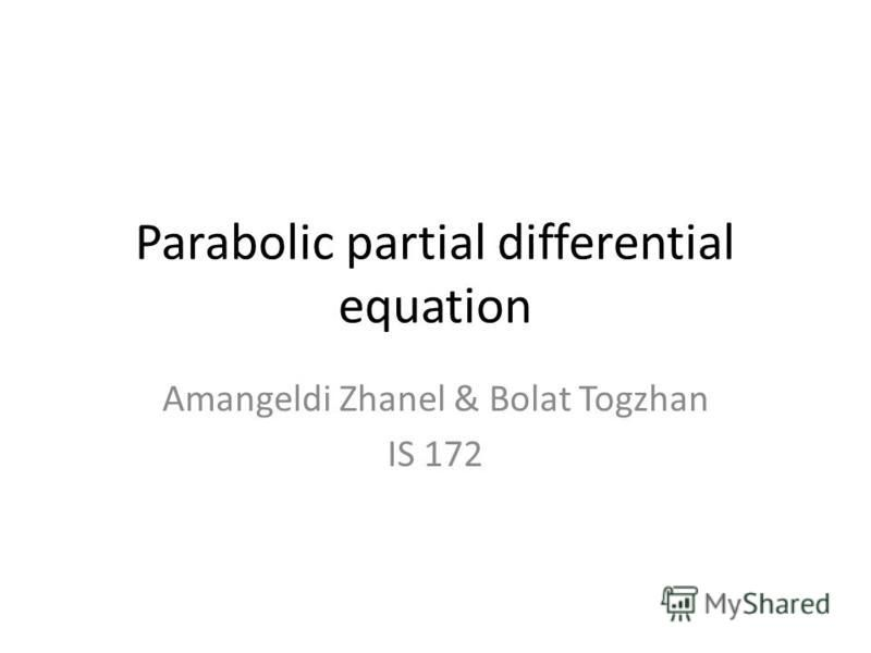 Parabolic partial differential equation Amangeldi Zhanel & Bolat Togzhan IS 172