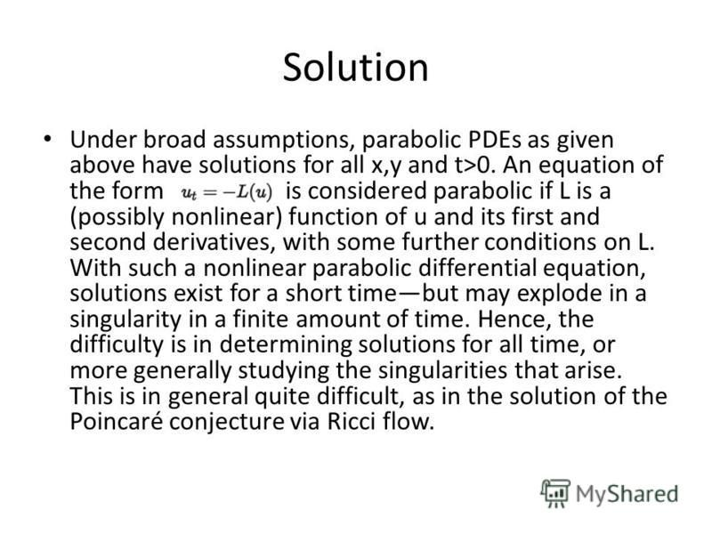 Solution Under broad assumptions, parabolic PDEs as given above have solutions for all x,y and t>0. An equation of the form is considered parabolic if L is a (possibly nonlinear) function of u and its first and second derivatives, with some further c