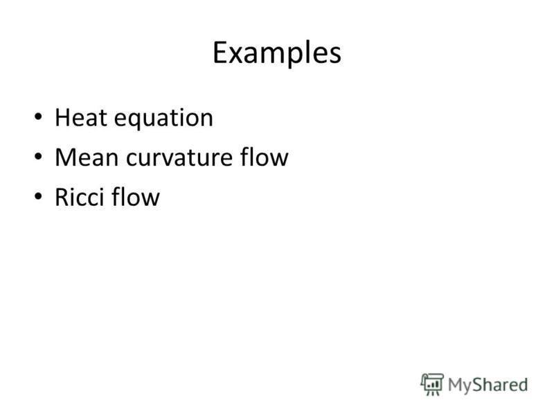 Examples Heat equation Mean curvature flow Ricci flow