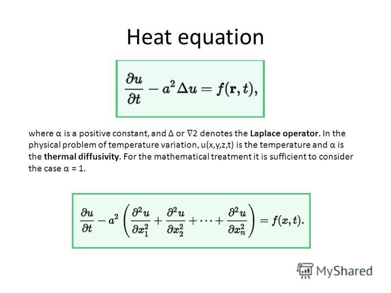 Heat equation where α is a positive constant, and Δ or 2 denotes the Laplace operator. In the physical problem of temperature variation, u(x,y,z,t) is the temperature and α is the thermal diffusivity. For the mathematical treatment it is sufficient t