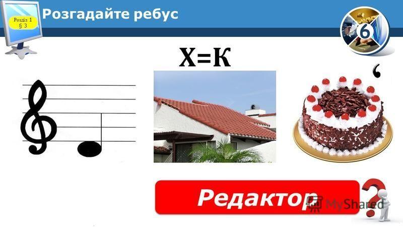 6 Розгадайте ребус Редактор Розділ 1 § 3 Х=К